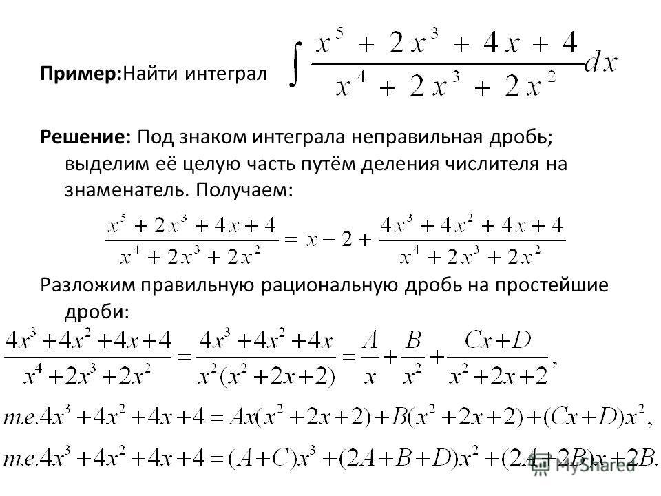 Пример:Найти интеграл Решение: Под знаком интеграла неправильная дробь; выделим её целую часть путём деления числителя на знаменатель. Получаем: Разложим правильную рациональную дробь на простейшие дроби: