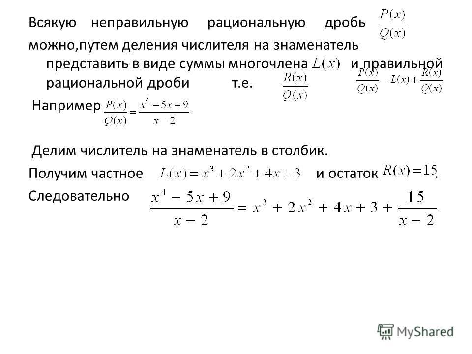 Всякую неправильную рациональную дробь можно,путем деления числителя на знаменатель представить в виде суммы многочлена и правильной рациональной дроби т.е. Например Делим числитель на знаменатель в столбик. Получим частное и остаток. Следовательно