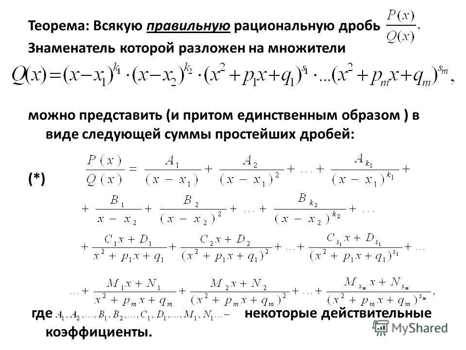 Теорема: Всякую правильную рациональную дробь Знаменатель которой разложен на множители можно представить (и притом единственным образом ) в виде следующей суммы простейших дробей: (*) где некоторые действительные коэффициенты.