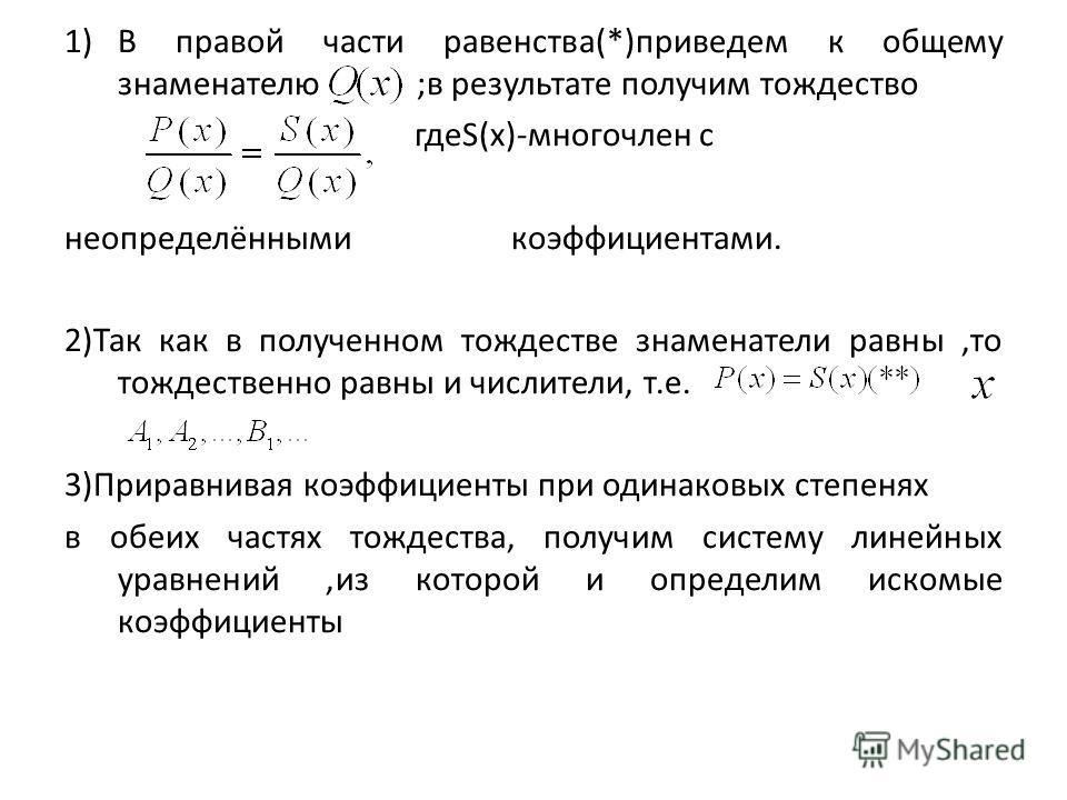 1)В правой части равенства(*)приведем к общему знаменателю ;в результате получим тождество гдеS(x)-многочлен с неопределёнными коэффициентами. 2)Так как в полученном тождестве знаменатели равны,то тождественно равны и числители, т.е. 3)Приравнивая ко
