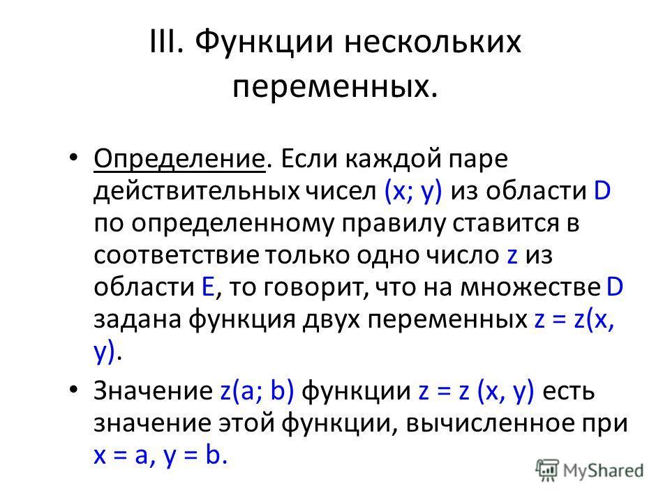 III. Функции нескольких переменных. Определение. Если каждой паре действительных чисел (x; y) из области D по определенному правилу ставится в соответствие только одно число z из области Е, то говорит, что на множестве D задана функция двух переменны