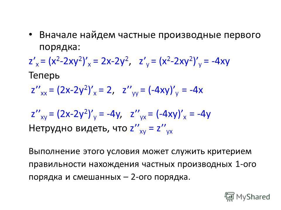 Вначале найдем частные производные первого порядка: z x = (x 2 -2xy 2 ) x = 2x-2y 2, z y = (x 2 -2xy 2 ) y = -4xy Теперь z xx = (2x-2y 2 ) x = 2, z yy = (-4xy) y = -4x z xy = (2x-2y 2 ) y = -4y, z yx = (-4xy) x = -4y Нетрудно видеть, что z xy = z yx