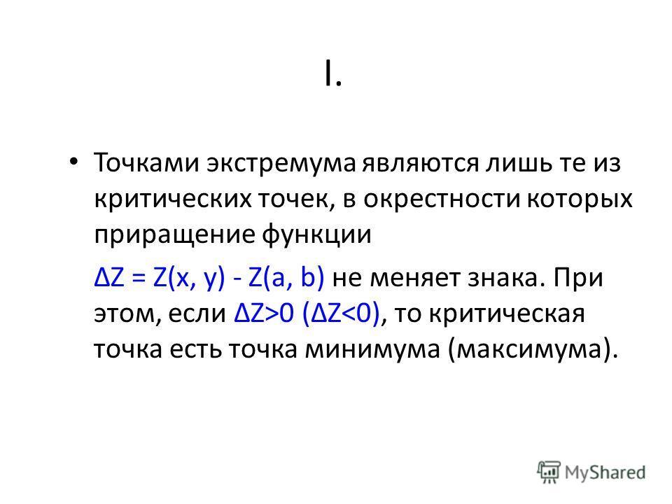 Точками экстремума являются лишь те из критических точек, в окрестности которых приращение функции Z = Z(x, y) - Z(a, b) не меняет знака. При этом, если Z>0 (Z
