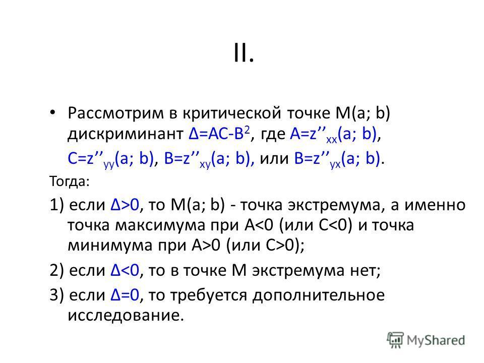 Рассмотрим в критической точке М(a; b) дискриминант =АС-В 2, где А=z xx (a; b), C=z yy (a; b), B=z xy (a; b), или B=z yx (a; b). Тогда: 1) если >0, то М(a; b) - точка экстремума, а именно точка максимума при А 0 (или C>0); 2) если