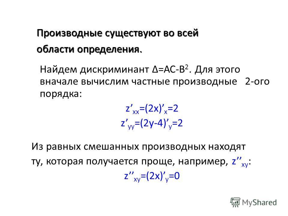 Найдем дискриминант =АС-В 2. Для этого вначале вычислим частные производные 2-ого порядка: z xx =(2x) x =2 z yy =(2y-4) y =2 Из равных смешанных производных находят ту, которая получается проще, например, z xy : z xy =(2x) y =0 Производные существуют