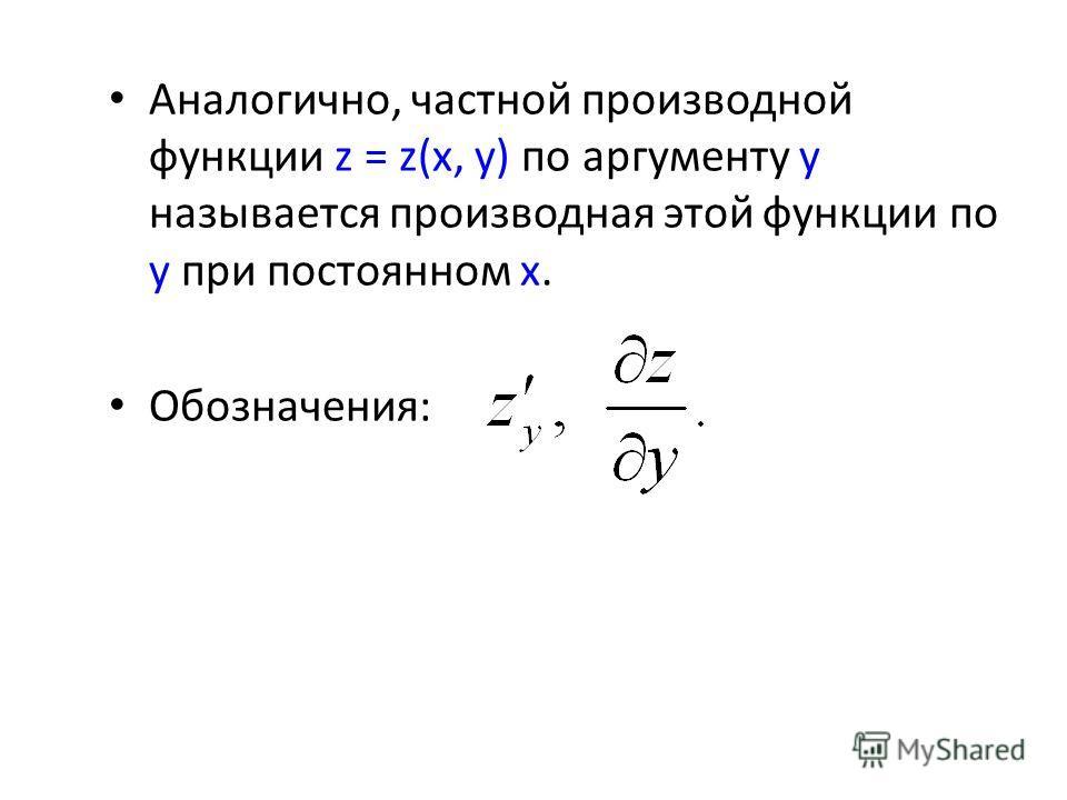 Аналогично, частной производной функции z = z(x, y) по аргументу y называется производная этой функции по y при постоянном x. Обозначения: