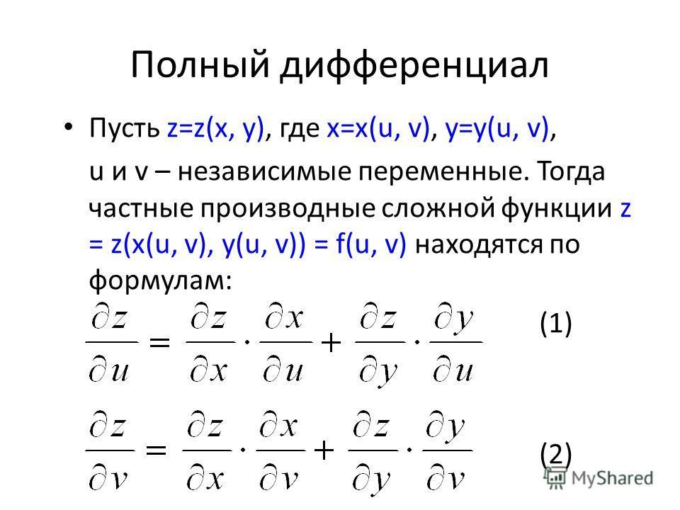 Полный дифференциал Пусть z=z(x, y), где x=x(u, v), y=y(u, v), u и v – независимые переменные. Тогда частные производные сложной функции z = z(x(u, v), y(u, v)) = f(u, v) находятся по формулам: (1) (2)