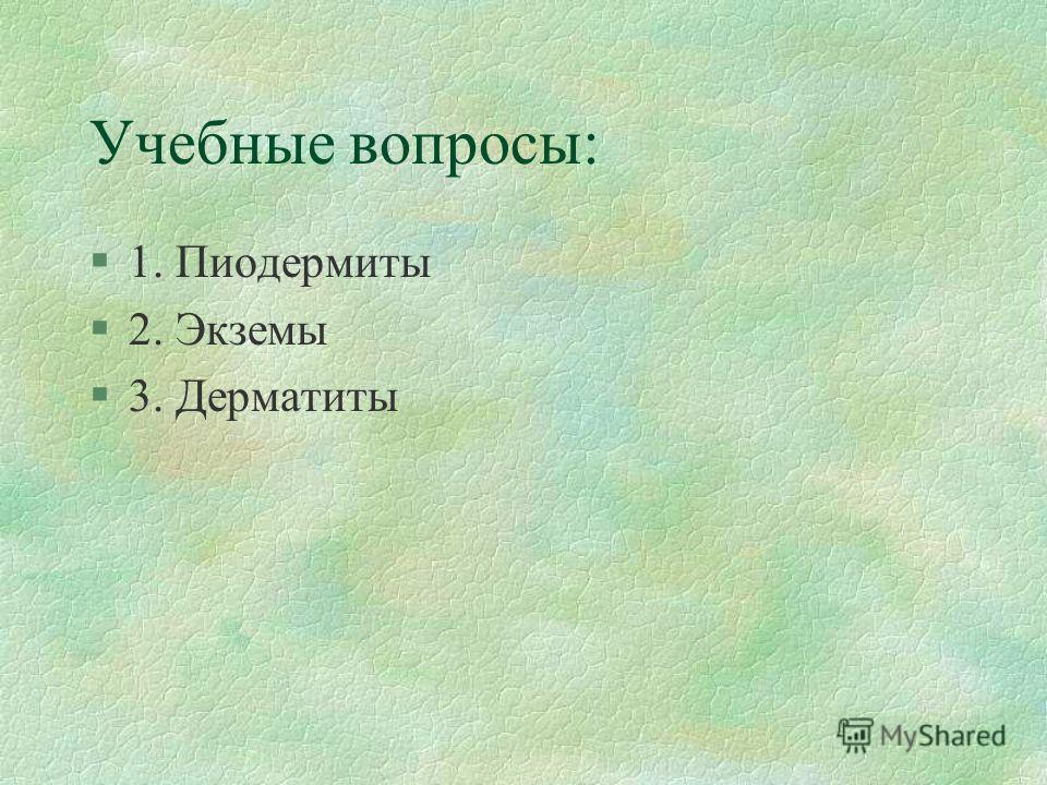 Учебные вопросы: §1. Пиодермиты §2. Экземы §3. Дерматиты