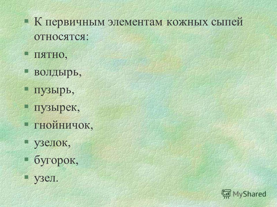 §К первичным элементам кожных сыпей относятся: §пятно, §волдырь, §пузырь, §пузырек, §гнойничок, §узелок, §бугорок, §узел.