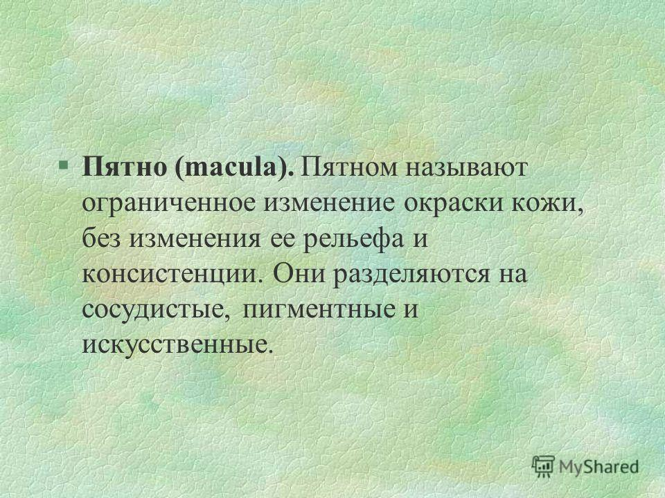 §Пятно (macula). Пятном называют ограниченное изменение окраски кожи, без изменения ее рельефа и консистенции. Они разделяются на сосудистые, пигментные и искусственные.