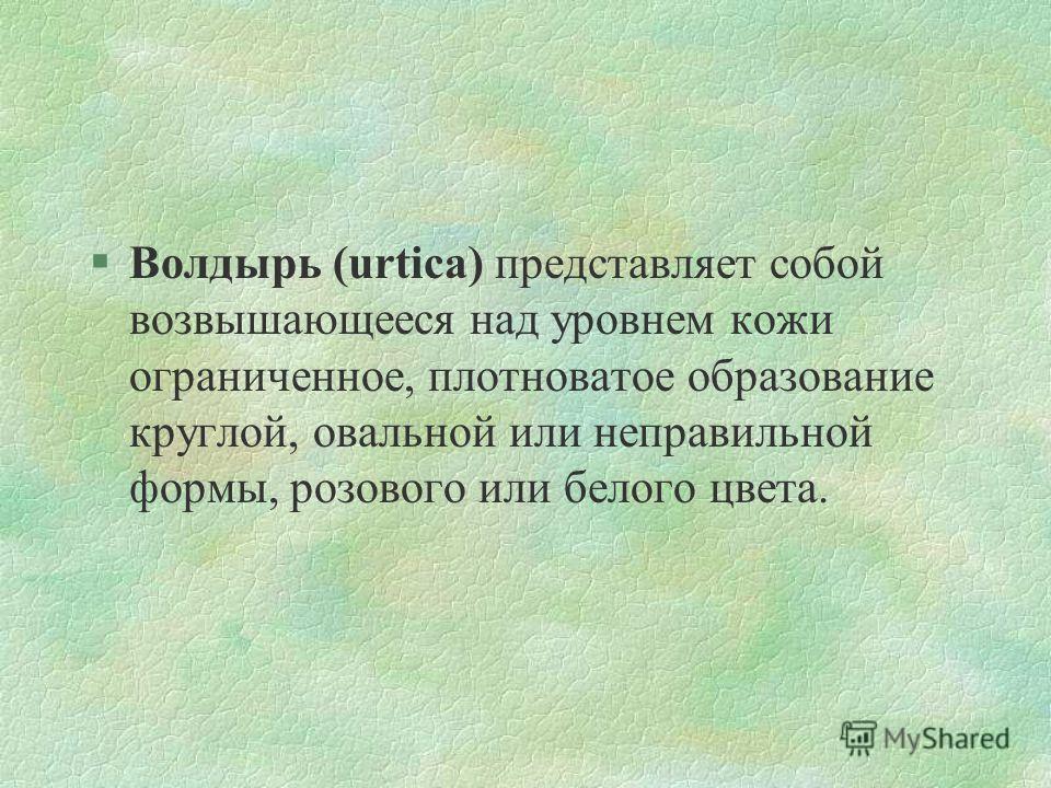 §Волдырь (urtica) представляет собой возвышающееся над уровнем кожи ограниченное, плотноватое образование круглой, овальной или неправильной формы, розового или белого цвета.