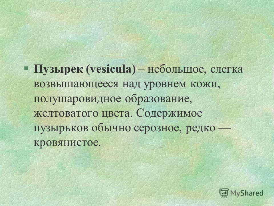 §Пузырек (vesicula) – небольшое, слегка возвышающееся над уровнем кожи, полушаровидное образование, желтоватого цвета. Содержимое пузырьков обычно серозное, редко кровянистое.