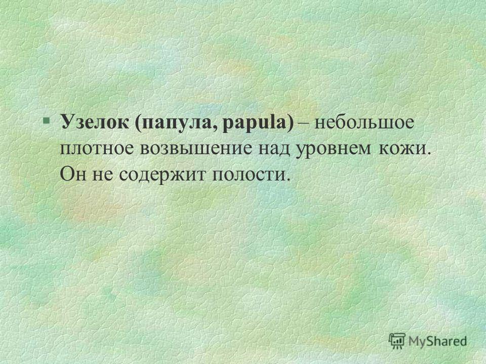 §Узелок (папула, papula) – небольшое плотное возвышение над уровнем кожи. Он не содержит полости.