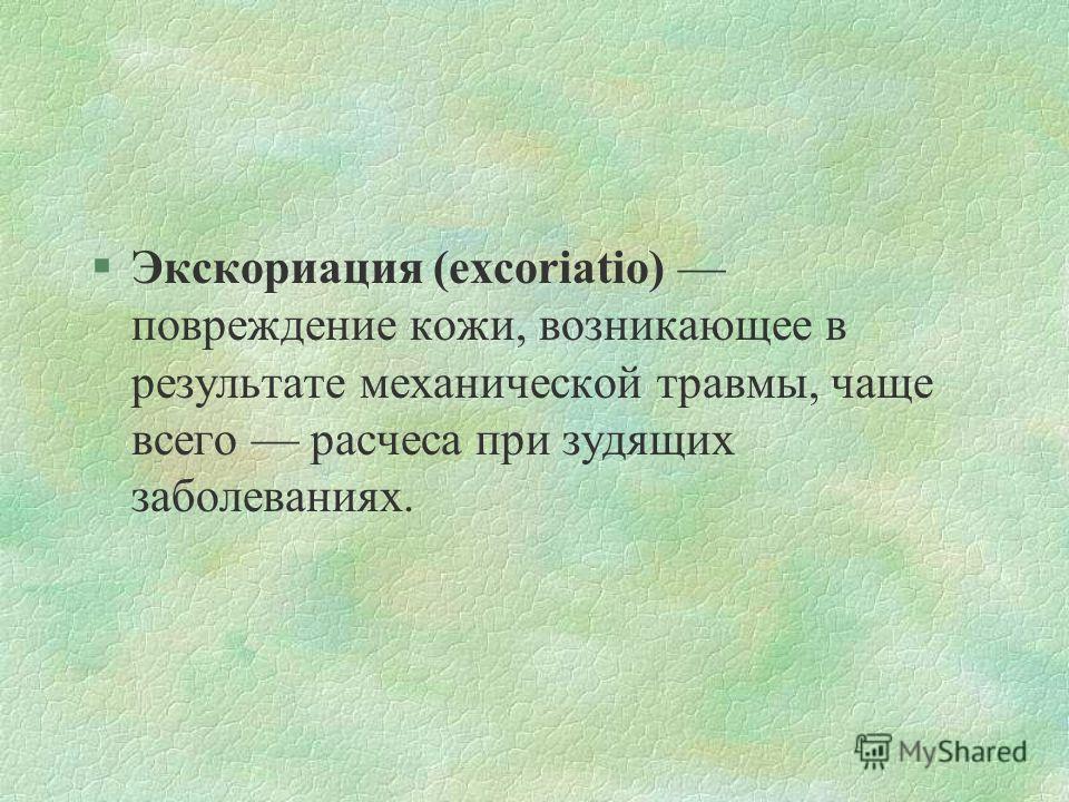 §Экскориация (excoriatio) повреждение кожи, возникающее в результате механической травмы, чаще всего расчеса при зудящих заболеваниях.