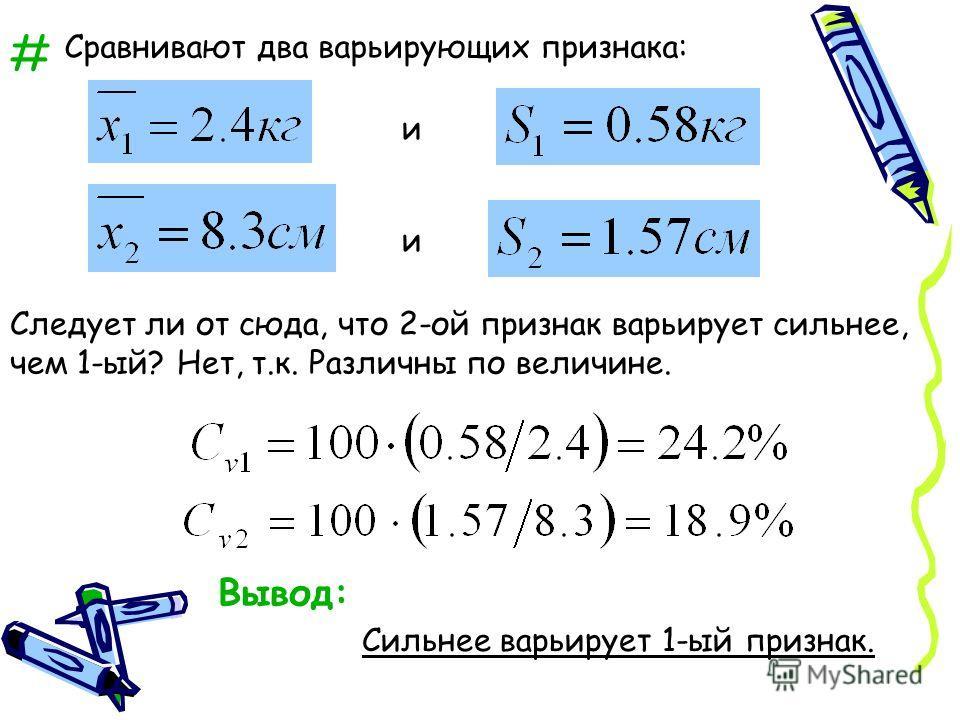# Сравнивают два варьирующих признака: и и Следует ли от сюда, что 2-ой признак варьирует сильнее, чем 1-ый? Нет, т.к. Различны по величине. Вывод: Сильнее варьирует 1-ый признак.
