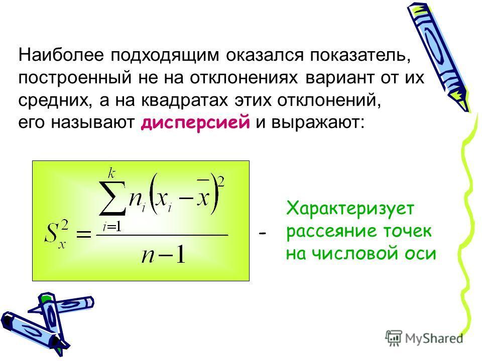 Наиболее подходящим оказался показатель, построенный не на отклонениях вариант от их средних, а на квадратах этих отклонений, его называют дисперсией и выражают: Характеризует рассеяние точек на числовой оси -