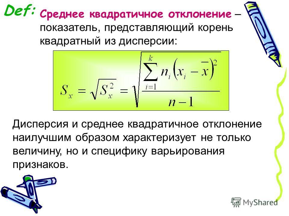 Def: Среднее квадратичное отклонение – показатель, представляющий корень квадратный из дисперсии: Дисперсия и среднее квадратичное отклонение наилучшим образом характеризует не только величину, но и специфику варьирования признаков.