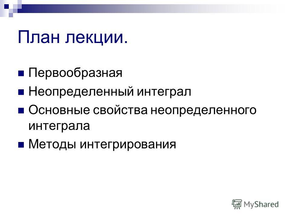 План лекции. Первообразная Неопределенный интеграл Основные свойства неопределенного интеграла Методы интегрирования