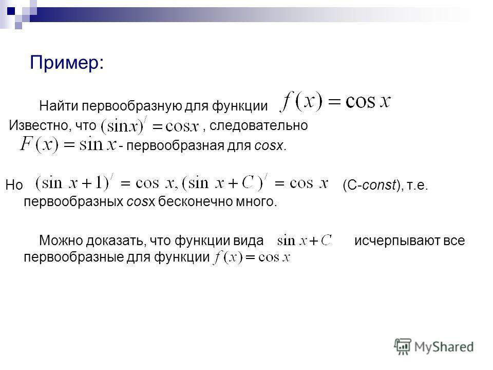 Пример: Найти первообразную для функции Известно, что, следовательно - первообразная для cosx. Но (C-const), т.е. первообразных cosx бесконечно много. Можно доказать, что функции вида исчерпывают все первообразные для функции