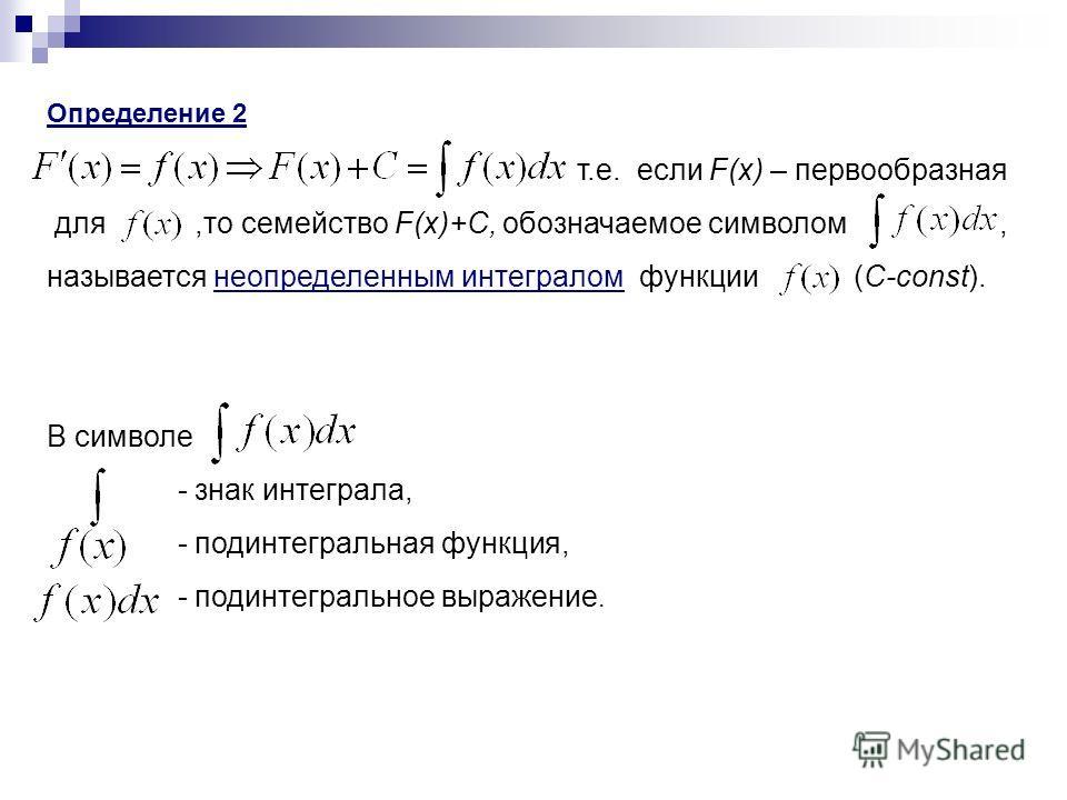 Определение 2 т.е. если F(x) – первообразная для,то семейство F(x)+C, обозначаемое символом, называется неопределенным интегралом функции (C-const). В символе - знак интеграла, - подинтегральная функция, - подинтегральное выражение.