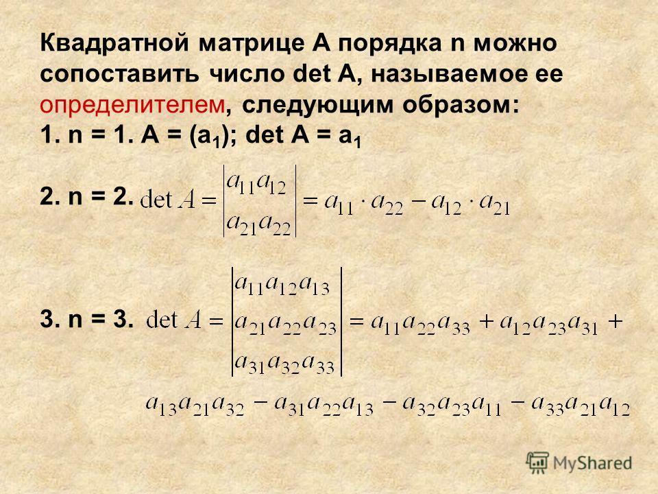Квадратной матрице А порядка n можно сопоставить число det A, называемое ее определителем, следующим образом: 1. n = 1. А = (a 1 ); det A = a 1 2. n = 2. 3. n = 3.
