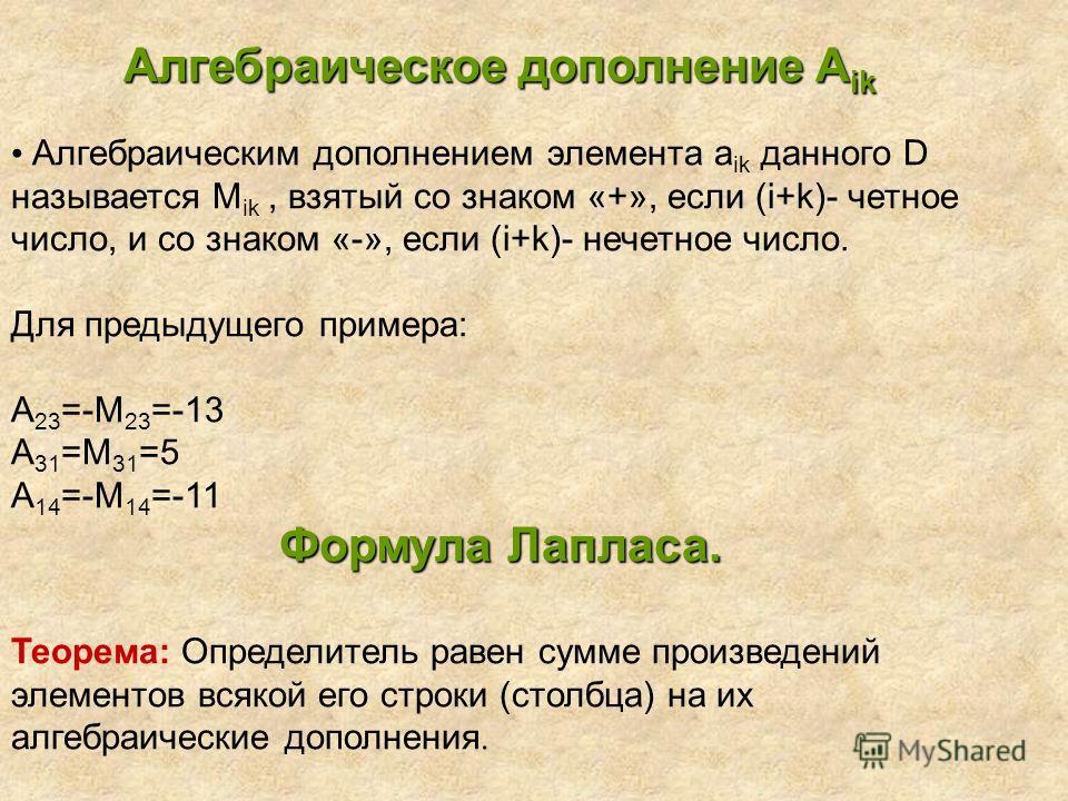 Алгебраическое дополнение A ik Алгебраическим дополнением элемента a ik данного D называется М ik, взятый со знаком «+», если (i+k)- четное число, и со знаком «-», если (i+k)- нечетное число. Для предыдущего примера: А 23 =-М 23 =-13 А 31 =М 31 =5 А