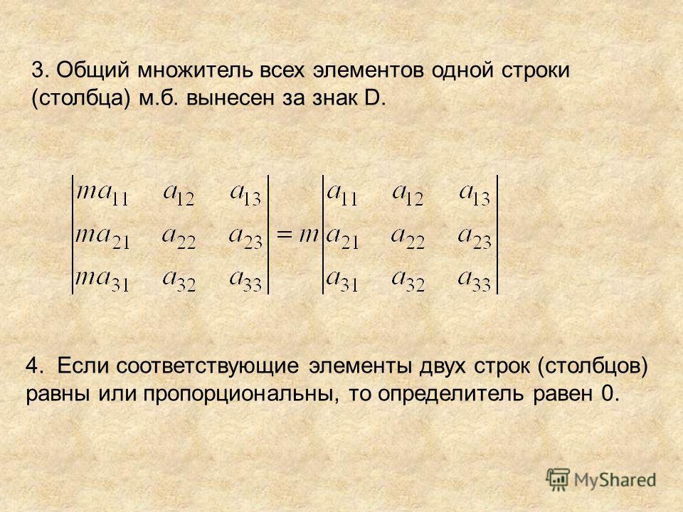 3. Общий множитель всех элементов одной строки (столбца) м.б. вынесен за знак D. 4. Если соответствующие элементы двух строк (столбцов) равны или пропорциональны, то определитель равен 0.