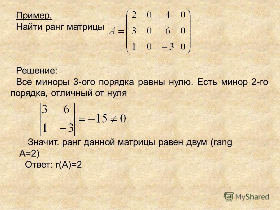 Пример. Найти ранг матрицы Решение: Все миноры 3-ого порядка равны нулю. Есть минор 2-го порядка, отличный от нуля. Значит, ранг данной матрицы равен двум (rang А=2) Ответ: r(А)=2