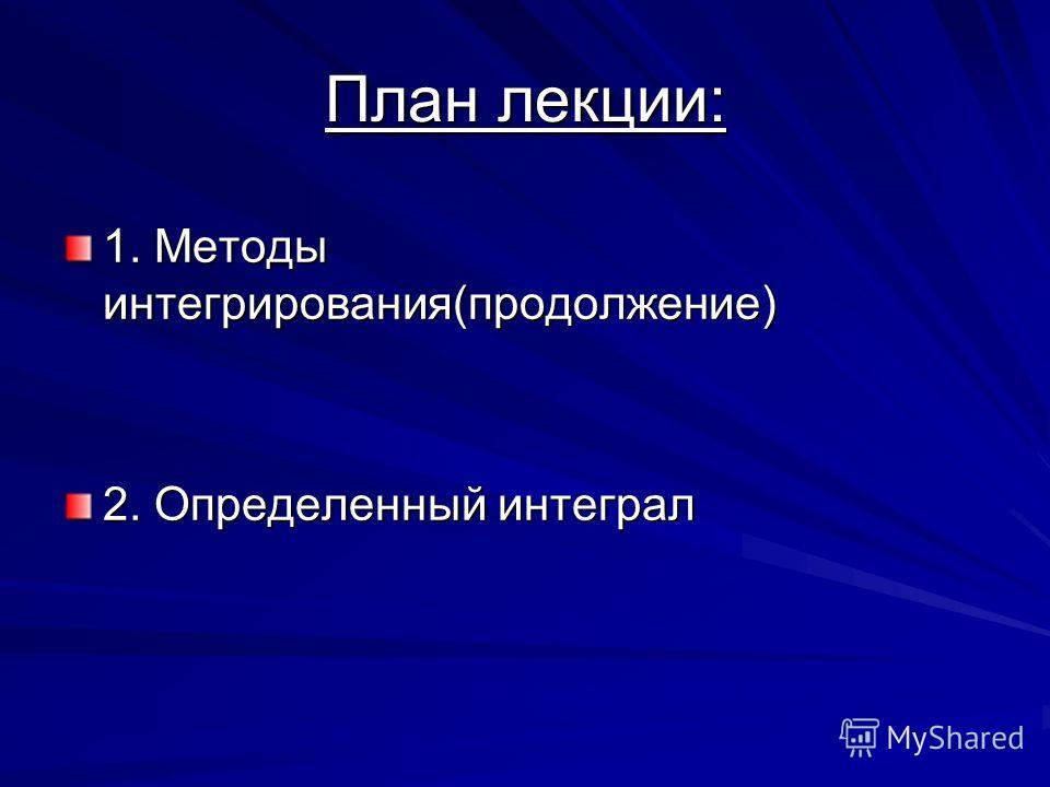 План лекции: 1. Методы интегрирования(продолжение) 2. Определенный интеграл
