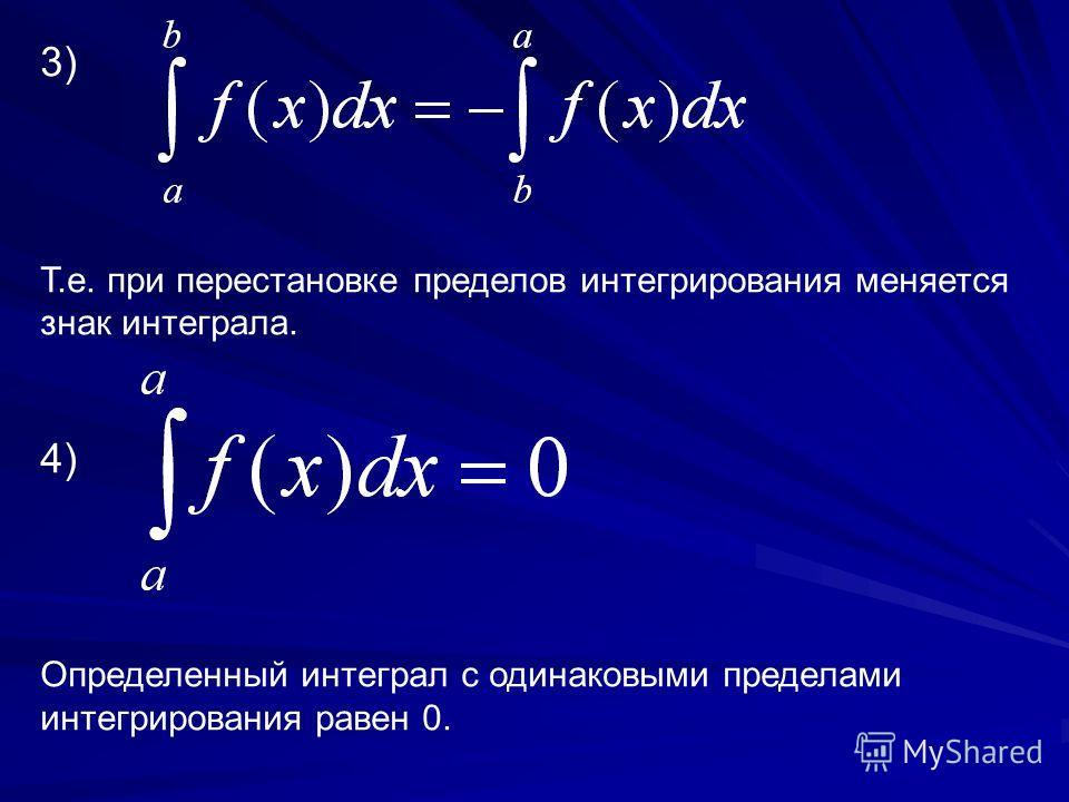 3) Т.е. при перестановке пределов интегрирования меняется знак интеграла. 4) Определенный интеграл с одинаковыми пределами интегрирования равен 0.