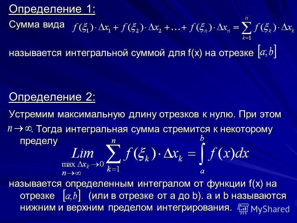 Определение 1: Сумма вида называется интегральной суммой для f(x) на отрезке Определение 2: Устремим максимальную длину отрезков к нулю. При этом. Тогда интегральная сумма стремится к некоторому пределу. Тогда интегральная сумма стремится к некотором