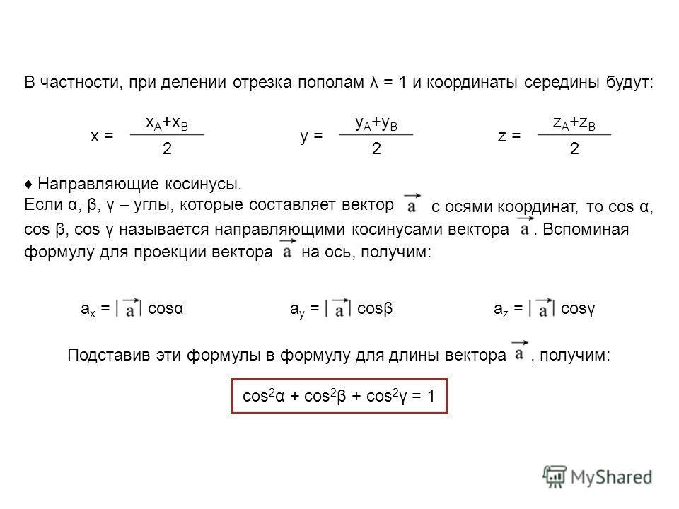 В частности, при делении отрезка пополам λ = 1 и координаты середины будут: x A +x B 2 x = y A +y B 2 y = z A +z B 2 z = Направляющие косинусы. Если α, β, γ – углы, которые составляет вектор с осями координат, то cos α, cos β, cos γ называется направ