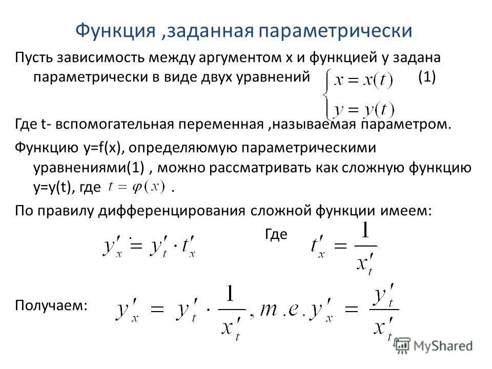 Функция,заданная параметрически Пусть зависимость между аргументом х и функцией у задана параметрически в виде двух уравнений (1) Где t- вспомогательная переменная,называемая параметром. Функцию у=f(х), определяюмую параметрическими уравнениями(1), м