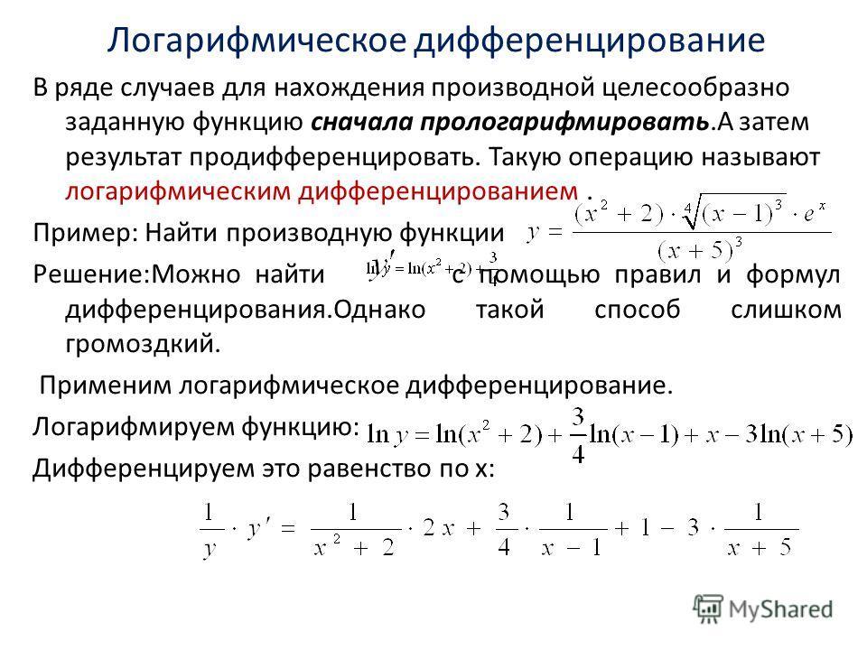 Логарифмическое дифференцирование В ряде случаев для нахождения производной целесообразно заданную функцию сначала прологарифмировать.А затем результат продифференцировать. Такую операцию называют логарифмическим дифференцированием. Пример: Найти про