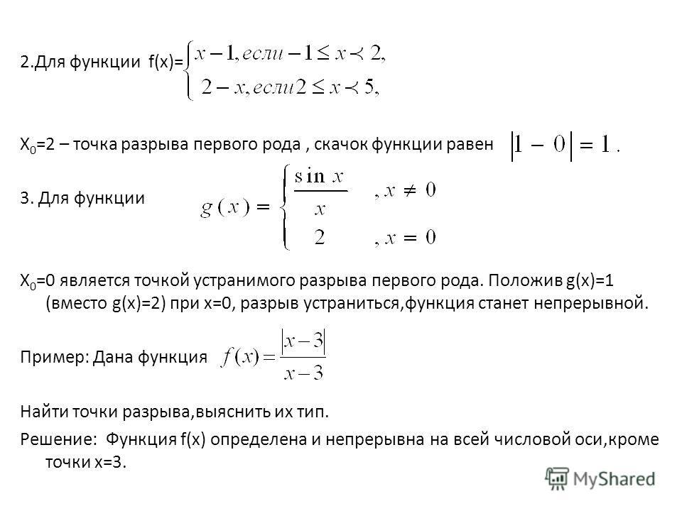 2.Для функции f(x)= Х 0 =2 – точка разрыва первого рода, скачок функции равен 3. Для функции Х 0 =0 является точкой устранимого разрыва первого рода. Положив g(x)=1 (вместо g(x)=2) при х=0, разрыв устраниться,функция станет непрерывной. Пример: Дана