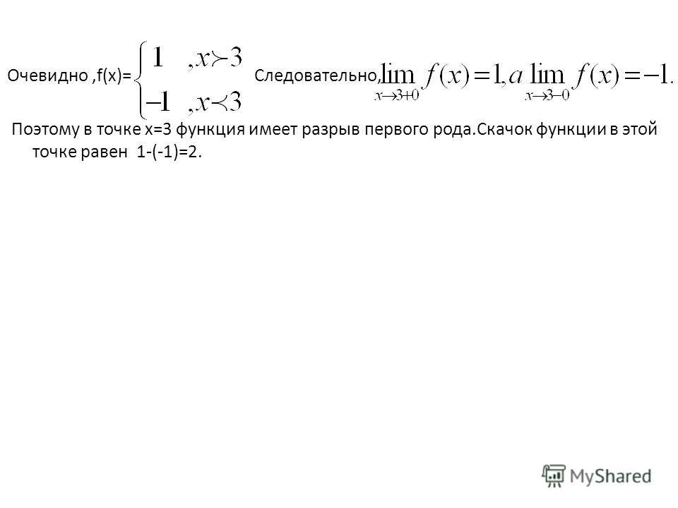 Очевидно,f(x)= Следовательно, Поэтому в точке х=3 функция имеет разрыв первого рода.Скачок функции в этой точке равен 1-(-1)=2.