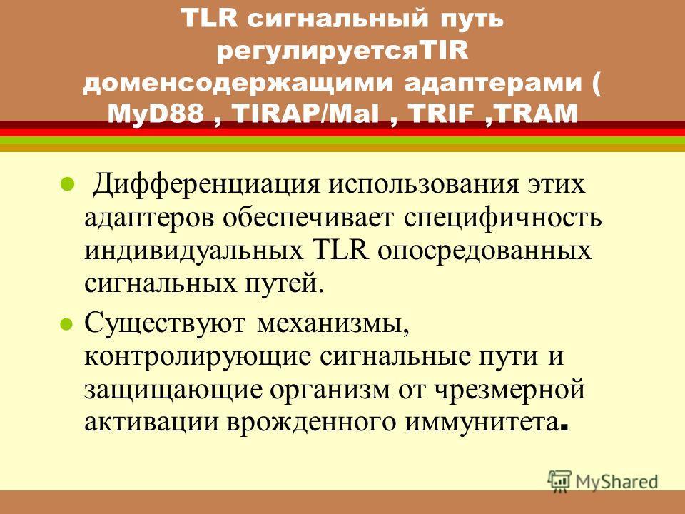 TLR сигнальный путь регулируетсяTIR доменсодержащими адаптерами ( MyD88, TIRAP/Mal, TRIF,TRAM l Дифференциация использования этих адаптеров обеспечивает специфичность индивидуальных TLR опосредованных сигнальных путей. Существуют механизмы, контролир