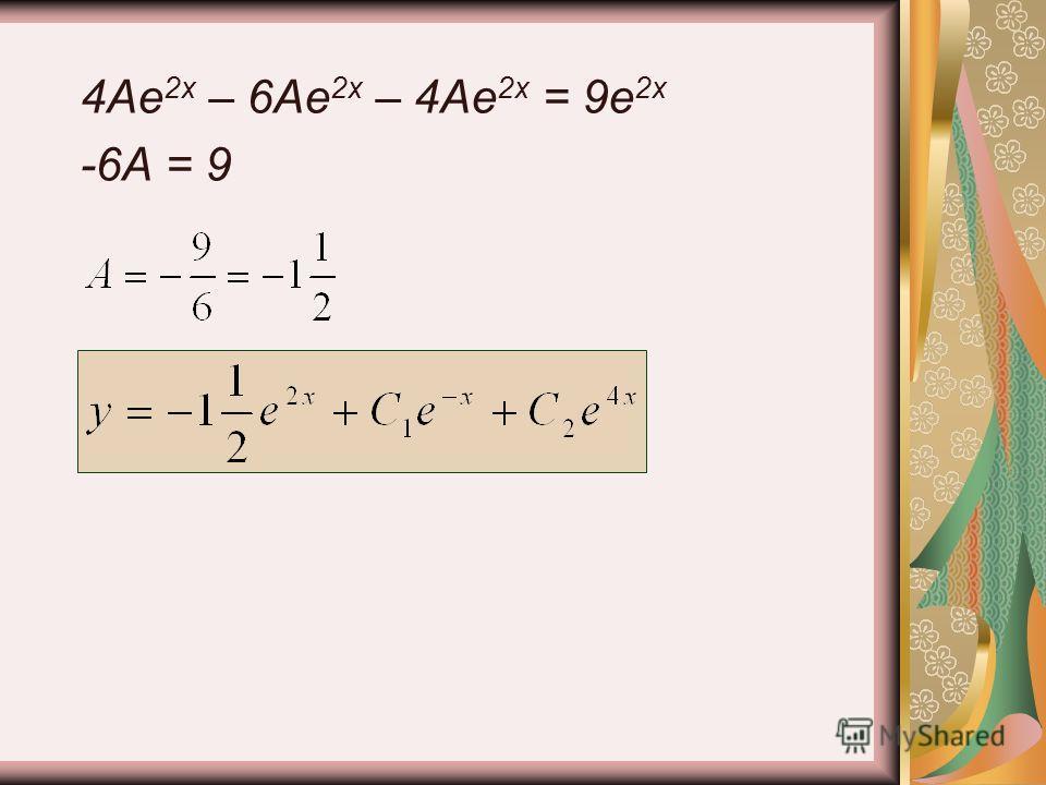 4Ae 2x – 6Ae 2x – 4Ae 2x = 9e 2x -6A = 9