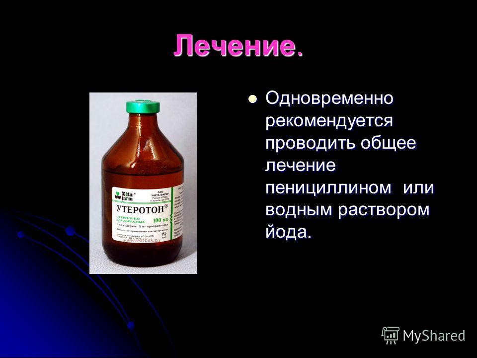 Лечение. Одновременно рекомендуется проводить общее лечение пенициллином или водным раствором йода. Одновременно рекомендуется проводить общее лечение пенициллином или водным раствором йода.
