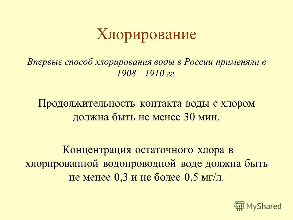 Хлорирование Впервые способ хлорирования воды в России применяли в 19081910 гг. Продолжительность контакта воды с хлором должна быть не менее 30 мин. Концентрация остаточного хлора в хлорированной водопроводной воде должна быть не менее 0,3 и не боле