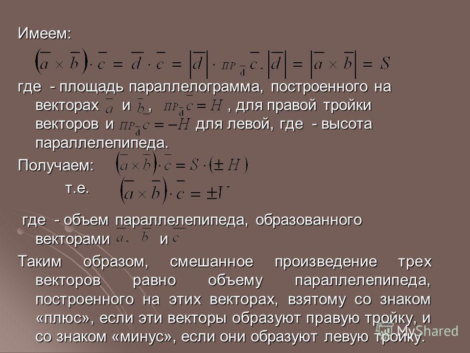 Имеем: где - площадь параллелограмма, построенного на векторах и,, для правой тройки векторов и для левой, где - высота параллелепипеда. Получаем: т.е. т.е. где - объем параллелепипеда, образованного векторами и где - объем параллелепипеда, образован