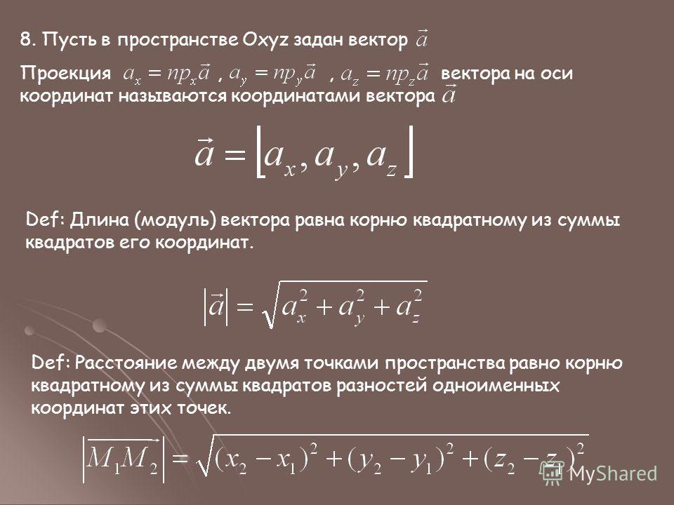 8. Пусть в пространстве Oxyz задан вектор Проекция,, вектора на оси координат называются координатами вектора Def: Длина (модуль) вектора равна корню квадратному из суммы квадратов его координат. Def: Расстояние между двумя точками пространства равно