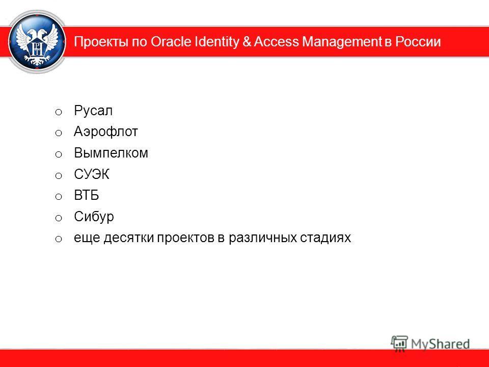 Проекты по Oracle Identity & Access Management в России o Русал o Аэрофлот o Вымпелком o СУЭК o ВТБ o Сибур o еще десятки проектов в различных стадиях