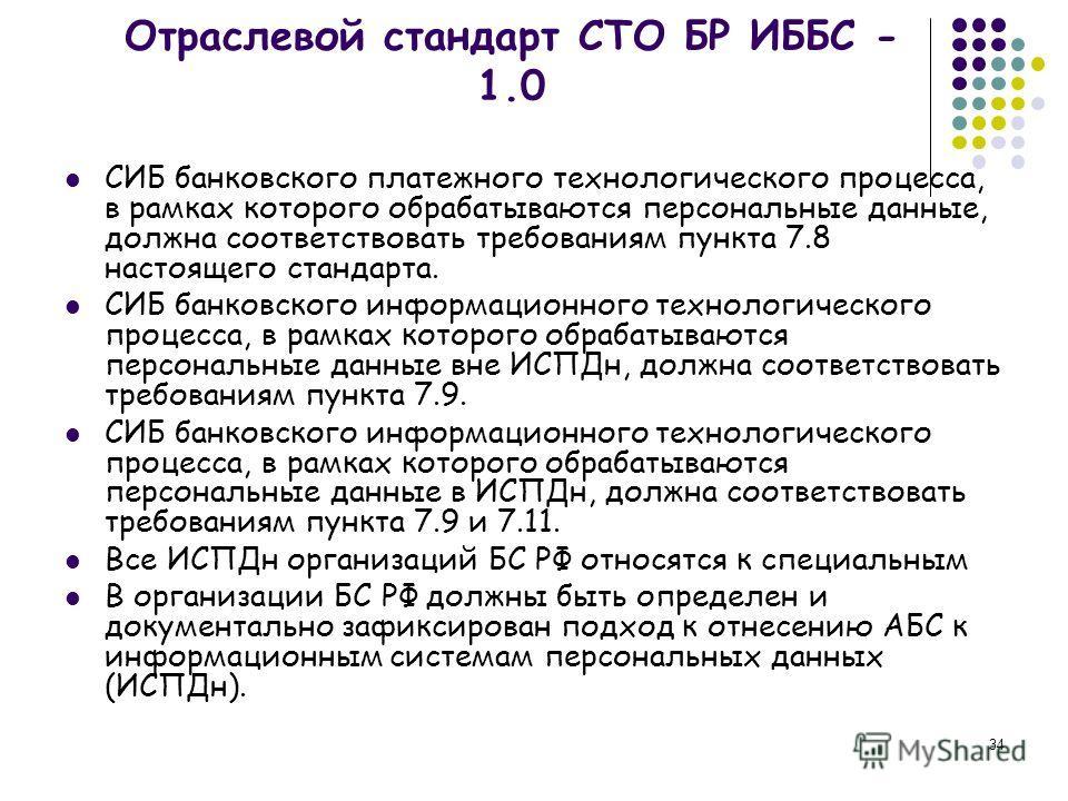34 Отраслевой стандарт СТО БР ИББС - 1.0 СИБ банковского платежного технологического процесса, в рамках которого обрабатываются персональные данные, должна соответствовать требованиям пункта 7.8 настоящего стандарта. СИБ банковского информационного т