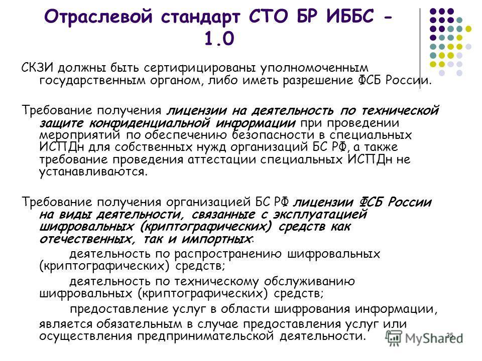 35 Отраслевой стандарт СТО БР ИББС - 1.0 СКЗИ должны быть сертифицированы уполномоченным государственным органом, либо иметь разрешение ФСБ России. Требование получения лицензии на деятельность по технической защите конфиденциальной информации при пр
