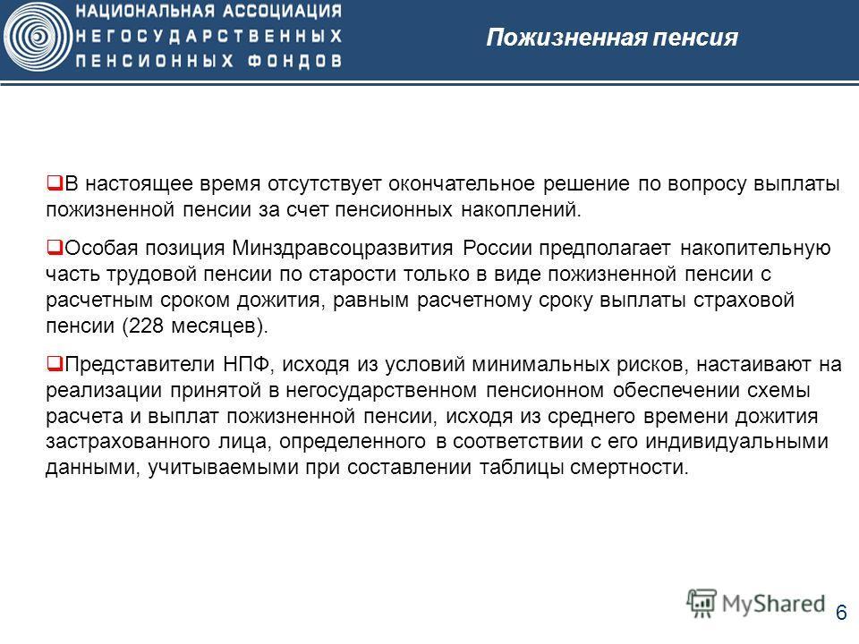 6 Пожизненная пенсия В настоящее время отсутствует окончательное решение по вопросу выплаты пожизненной пенсии за счет пенсионных накоплений. Особая позиция Минздравсоцразвития России предполагает накопительную часть трудовой пенсии по старости тольк