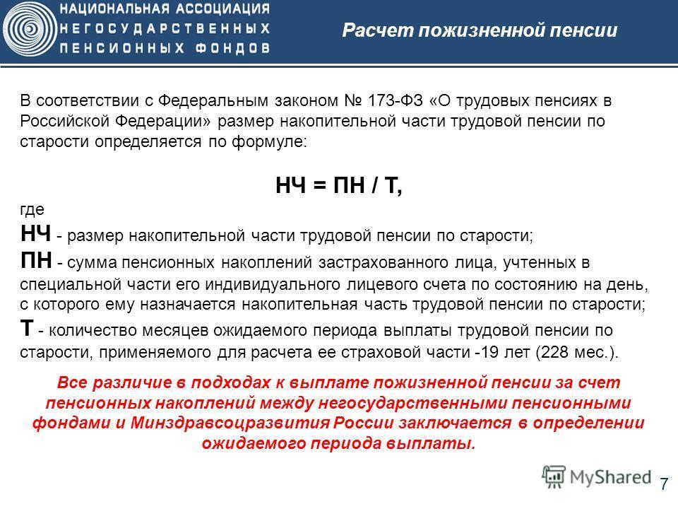 7 В соответствии с Федеральным законом 173-ФЗ «О трудовых пенсиях в Российской Федерации» размер накопительной части трудовой пенсии по старости определяется по формуле: НЧ = ПН / Т, где НЧ - размер накопительной части трудовой пенсии по старости; ПН