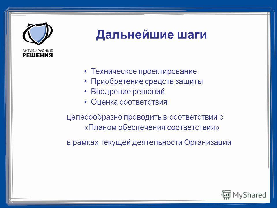 Дальнейшие шаги Техническое проектирование Приобретение средств защиты Внедрение решений Оценка соответствия целесообразно проводить в соответствии с «Планом обеспечения соответствия» в рамках текущей деятельности Организации