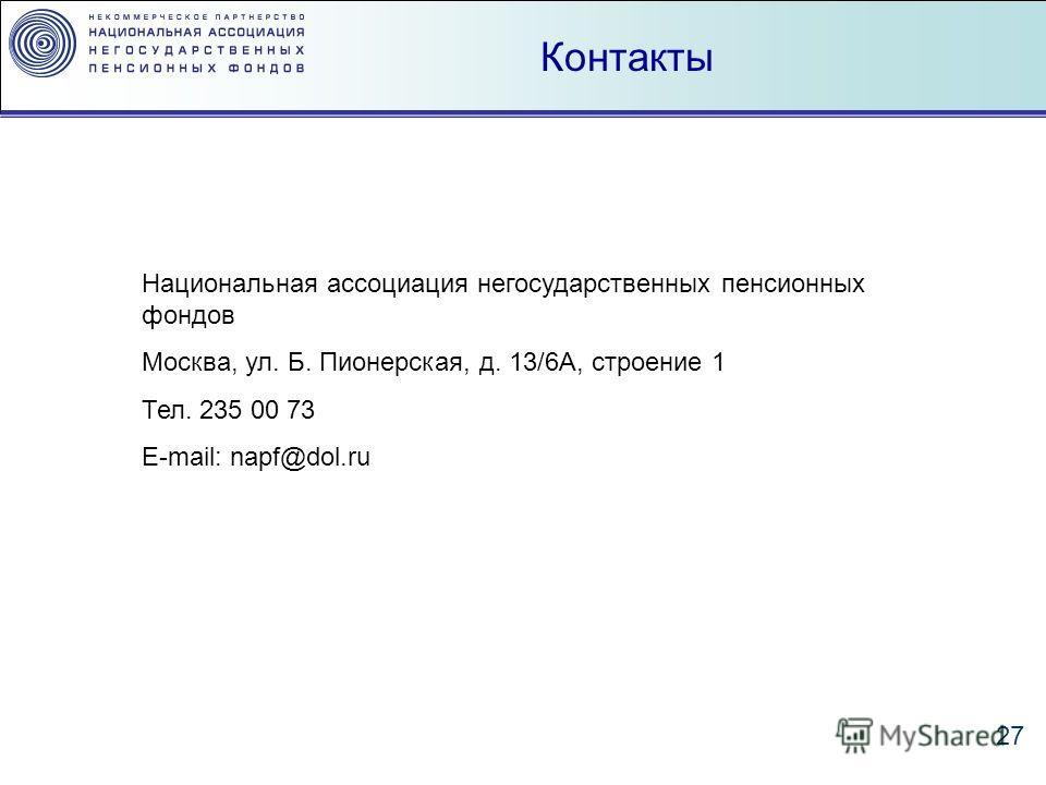 27 Контакты Национальная ассоциация негосударственных пенсионных фондов Москва, ул. Б. Пионерская, д. 13/6А, строение 1 Тел. 235 00 73 E-mail: napf@dol.ru