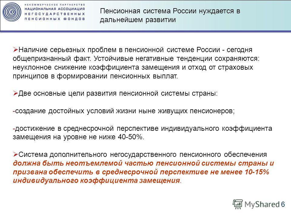 6 Наличие серьезных проблем в пенсионной системе России - сегодня общепризнанный факт. Устойчивые негативные тенденции сохраняются: неуклонное снижение коэффициента замещения и отход от страховых принципов в формировании пенсионных выплат. Две основн